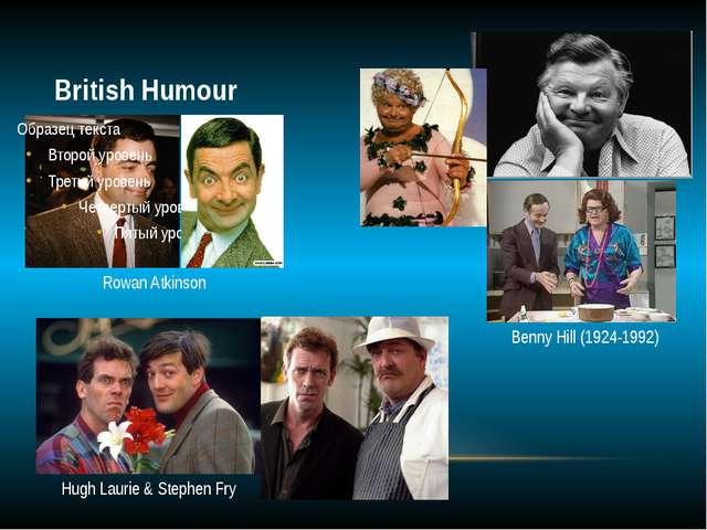 British Humour Rowan Atkinson Benny Hill (1924-1992) Hugh Laurie & Stephen Fry