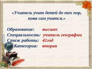 «Учитель учит детей до тех пор, пока сам учится.» Образование: высшее Специал