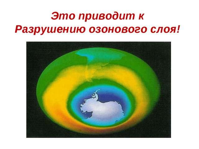 Это приводит к Разрушению озонового слоя!
