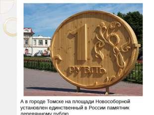 А в городе Томске на площади Новособорной установлен единственный в России п