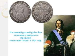 Настоящий русский рубль был отчеканен и выпущен в обращение только при Петре