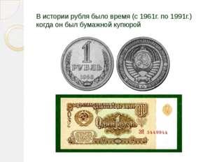 В истории рубля было время (с 1961г. по 1991г.) когда он был бумажной купюрой