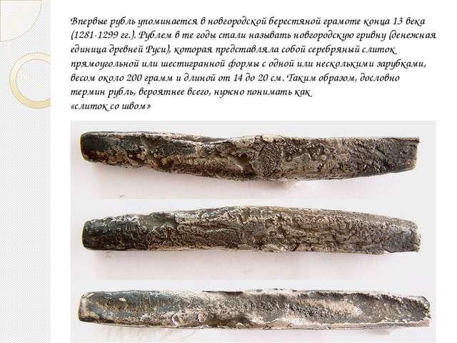 Впервые рубль упоминается в новгородской берестяной грамоте конца 13 века (12...