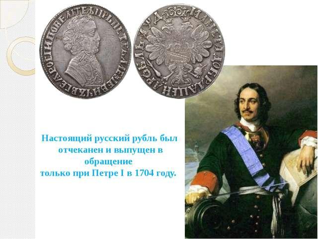 Настоящий русский рубль был отчеканен и выпущен в обращение только при Петре...