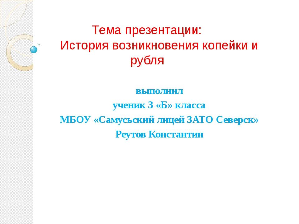Тема презентации: История возникновения копейки и рубля выполнил ученик 3 «Б»...