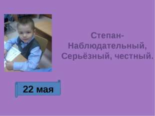 22 мая Степан-Наблюдательный, Серьёзный, честный.