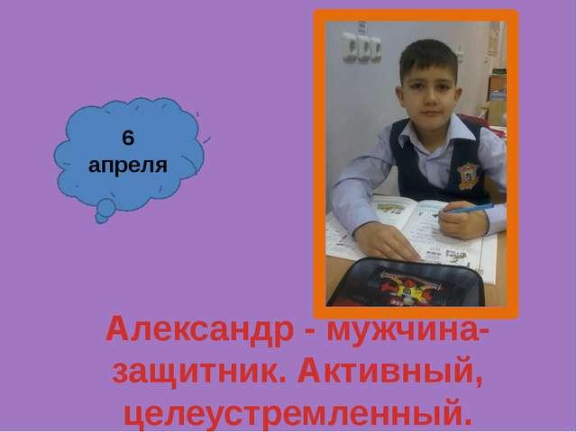 Александр - мужчина-защитник. Активный, целеустремленный. 6 апреля
