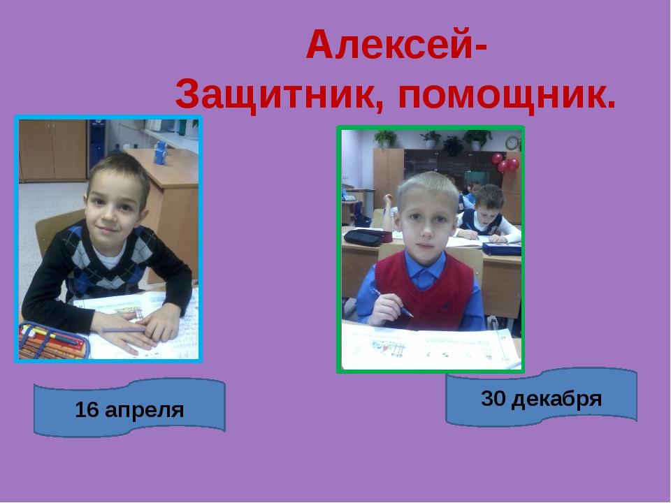 16 апреля 30 декабря Алексей- Защитник, помощник.