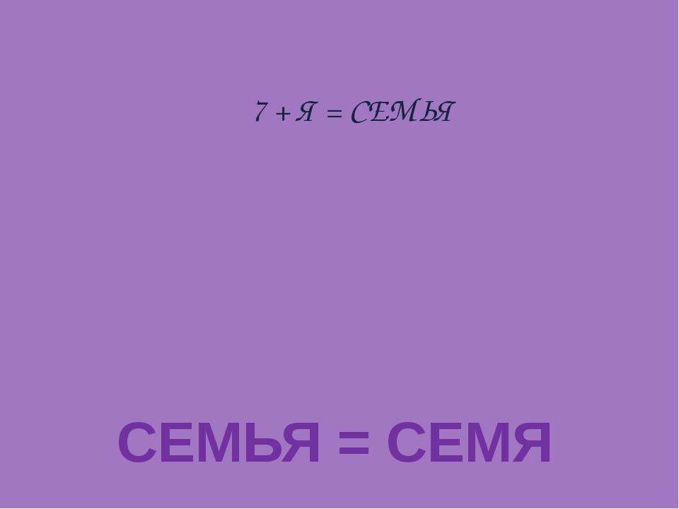 7 + Я = СЕМЬЯ СЕМЬЯ = СЕМЯ