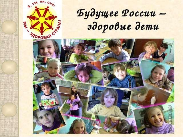 Будущее России – здоровые дети