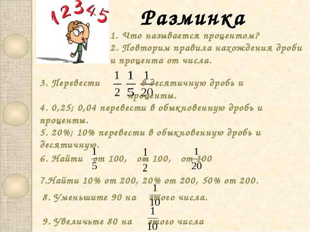 Разминка 1. Что называется процентом? 2. Повторим правила нахождения дроби и...