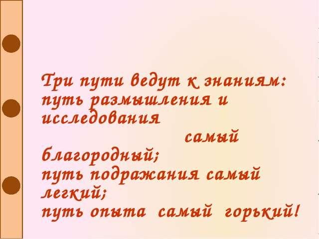 Три пути ведут к знаниям: путь размышления и исследования самый благородный;...