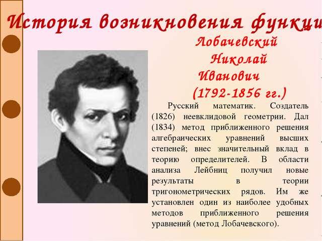 Русский математик. Создатель (1826) неевклидовой геометрии. Дал (1834) метод...