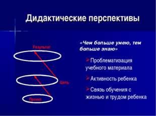 Дидактические перспективы Цель Результат «Чем больше умею, тем больше знаю» П
