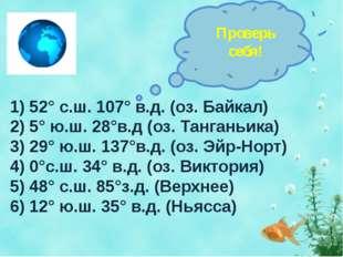 1) 52° с.ш. 107° в.д. (оз. Байкал) 2) 5° ю.ш. 28°в.д (оз. Танганьика) 3) 29°