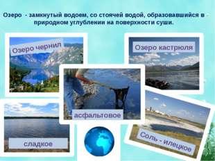 Озеро - замкнутый водоем, со стоячей водой, образовавшийся в природном углубл