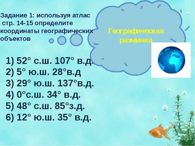1) 52° с.ш. 107° в.д. 2) 5° ю.ш. 28°в.д 3) 29° ю.ш. 137°в.д. 4) 0°с.ш. 34° в....