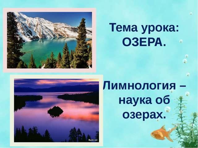 Тема урока: ОЗЕРА. Лимнология – наука об озерах.