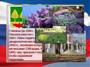 Становое (до 1984 г. - с. Плоское) известно с 1620 г. Район гордится дендрол
