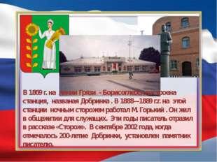 В 1869 г. на линии Грязи - Борисоглебск построена станция, названая Добринка