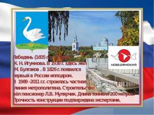 Лебедянь (1605 г.) – родина К.Н.Игумнова. В1938 г.здесь жил М. Булгако