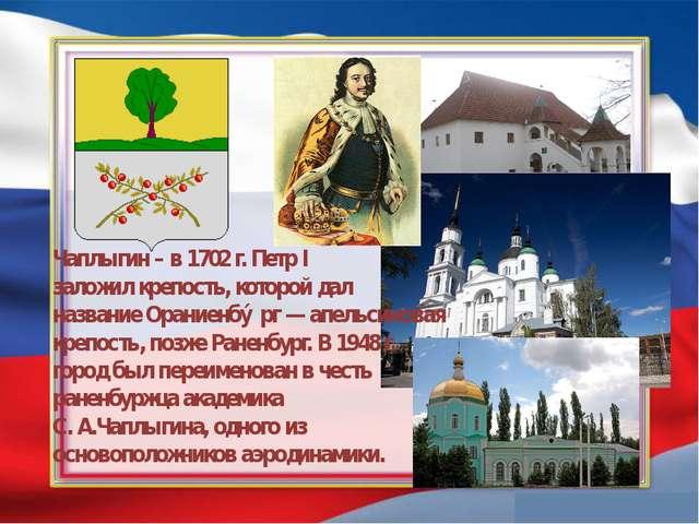 Чаплыгин – в 1702 г. Петр I заложил крепость, которой дал название Ораниенбу...