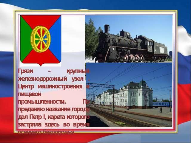 Грязи – крупный железнодорожный узел . Центр машиностроения и пищевой промыш...