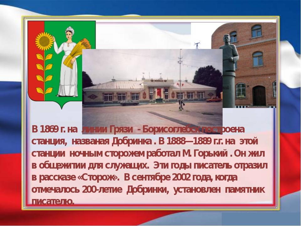 В 1869 г. на линии Грязи - Борисоглебск построена станция, названая Добринка...
