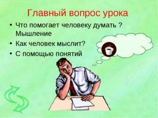 Главный вопрос урока Что помогает человеку думать ? Мышление Как человек мысл