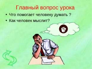 Главный вопрос урока Что помогает человеку думать ? Как человек мыслит?
