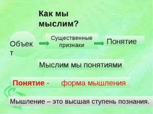 Как мы мыслим? Объект Существенные признаки Понятие Мыслим мы понятиями Понят