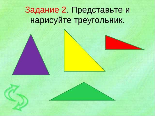 Задание 2. Представьте и нарисуйте треугольник.