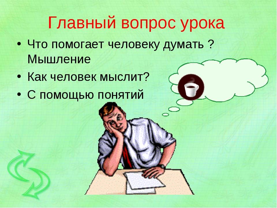 Главный вопрос урока Что помогает человеку думать ? Мышление Как человек мысл...