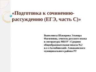 «Подготовка к сочинению-рассуждению (ЕГЭ, часть С)» Выполнила Шакирова Эльвир