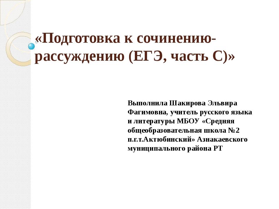 «Подготовка к сочинению-рассуждению (ЕГЭ, часть С)» Выполнила Шакирова Эльвир...