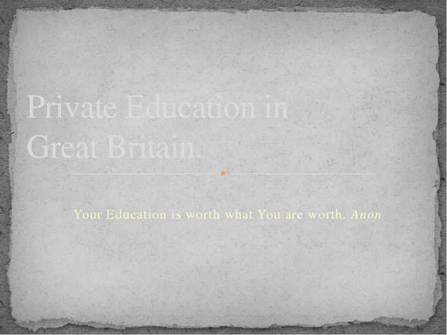 Your Education is worth what You are worth. Anon Private Education in Great...