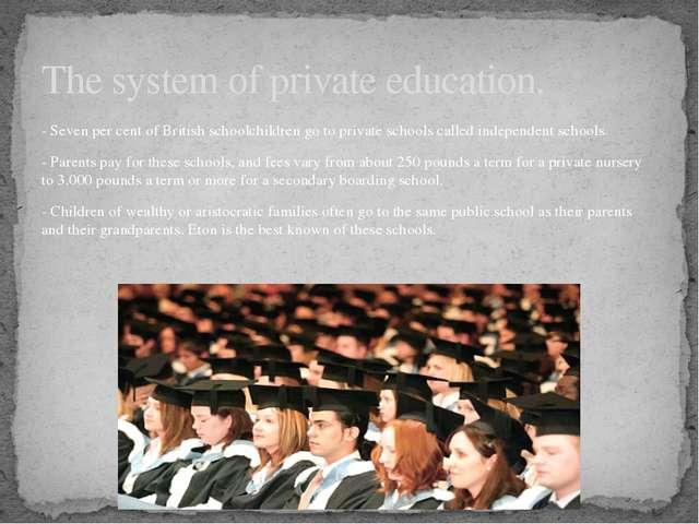 - Seven per cent of British schoolchildren go to private schools called indep...