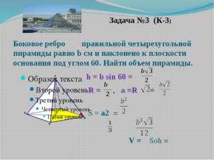 Задача №3 (К-3) Боковое ребро правильной четырехугольной пирамиды равно b см