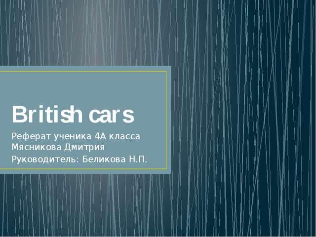 British cars Реферат ученика 4А класса Мясникова Дмитрия Руководитель: Белико...