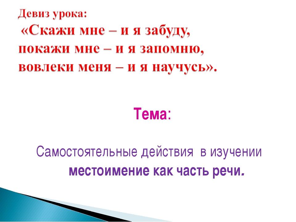 Тема: Самостоятельные действия в изучении местоимение как часть речи.