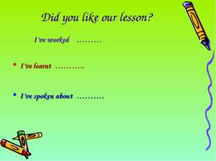 Did you like our lesson? 										I've worked	………														 I've learnt