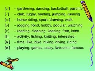 [a:]– gardening, dancing, basketball, pastime [eI]– playing, games, crazy,