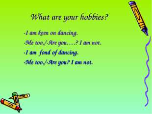 What are your hobbies? 	-I am keen on dancing. 	-Me too./-Are you….? I am not