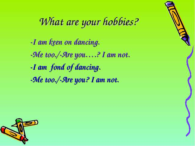 What are your hobbies? 	-I am keen on dancing. 	-Me too./-Are you….? I am not...