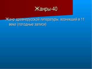 Жанры-40 Жанр древнерусской литературы, возникший в 11 веке (погодные записи)