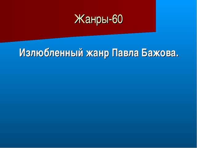 Жанры-60 Излюбленный жанр Павла Бажова.