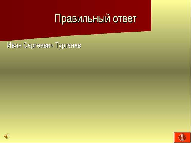 Правильный ответ Иван Сергеевич Тургенев