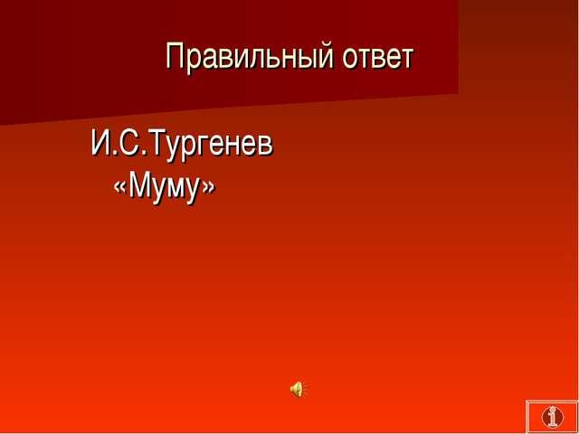 Правильный ответ И.С.Тургенев «Муму»