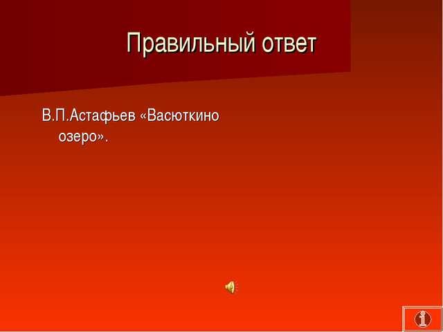 Правильный ответ В.П.Астафьев «Васюткино озеро».