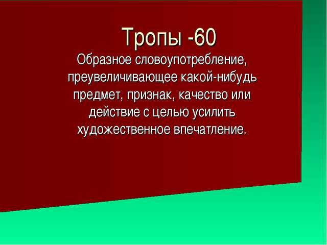 Тропы -60 Образное словоупотребление, преувеличивающее какой-нибудь предмет,...